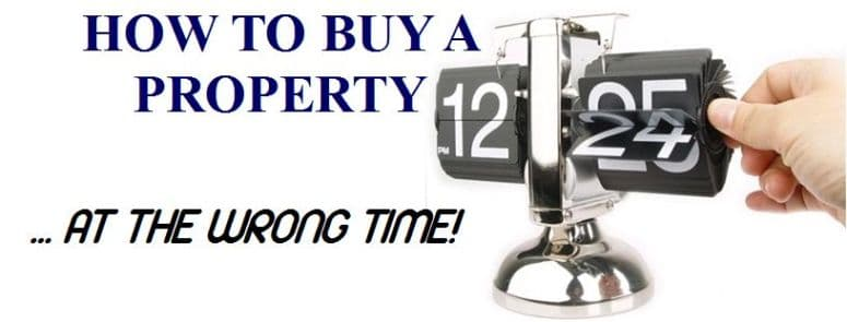 How to buy Property… at the Wrong Time!
